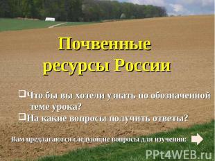 Почвенные ресурсы России Что бы вы хотели узнать по обозначенной теме урока? На