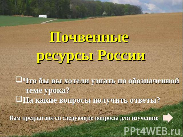 Почвенные ресурсы России Что бы вы хотели узнать по обозначенной теме урока? На какие вопросы получить ответы? Вам предлагаются следующие вопросы для изучения: