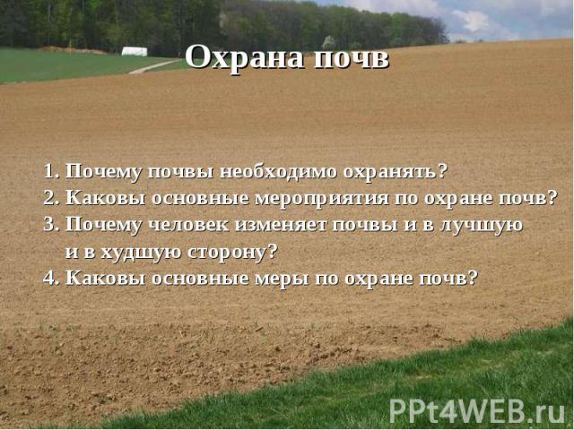 Охрана почв1. Почему почвы необходимо охранять? 2. Каковы основные мероприятия по охране почв? 3. Почему человек изменяет почвы и в лучшую и в худшую сторону? 4. Каковы основные меры по охране почв?