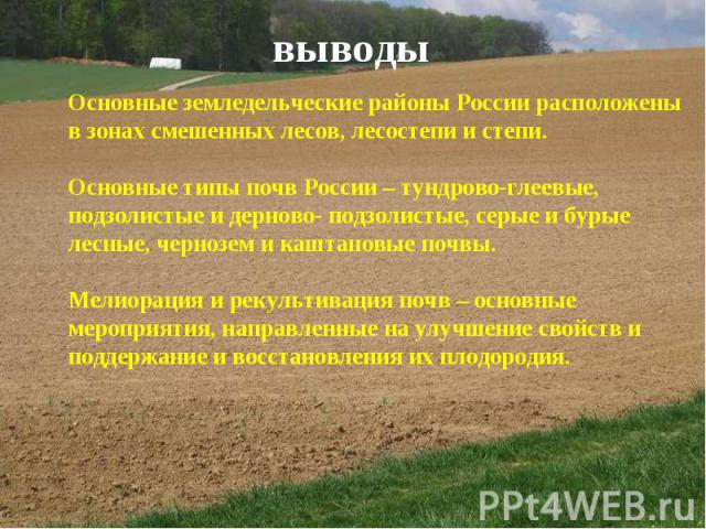 выводы Основные земледельческие районы России расположены в зонах смешенных лесов, лесостепи и степи. Основные типы почв России – тундрово-глеевые, подзолистые и дерново- подзолистые, серые и бурые лесные, чернозем и каштановые почвы. Мелиорация и р…