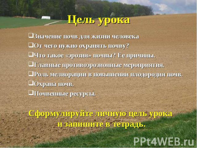Цель урока Значение почв для жизни человека От чего нужно охранять почву? Что такое «эрозия» почвы? Ее причины. Главные противоэрозионные мероприятия. Роль мелиорации в повышении плодородия почв. Охрана почв. Почвенные ресурсы. Сформулируйте личную …