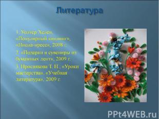 Литература  1. Уолтер Хелен, «Популярный квилинг», «Ниола-пресс», 2008 г. 2. «П