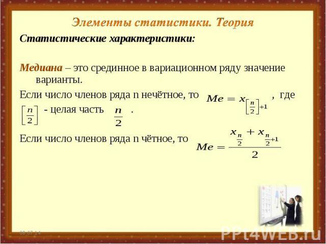 Элементы статистики. Теория Статистические характеристики: Медиана – это срединное в вариационном ряду значение варианты. Если число членов ряда n нечётное, то , где - целая часть . Если число членов ряда n чётное, то