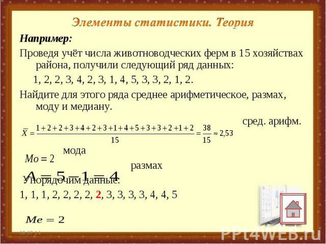 Элементы статистики. Теория Например: Проведя учёт числа животноводческих ферм в 15 хозяйствах района, получили следующий ряд данных: 1, 2, 2, 3, 4, 2, 3, 1, 4, 5, 3, 3, 2, 1, 2. Найдите для этого ряда среднее арифметическое, размах, моду и медиану.…