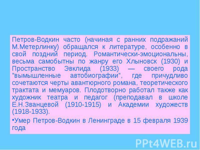 Петров-Водкин часто (начиная с ранних подражаний М.Метерлинку) обращался к литературе, особенно в свой поздний период. Романтически-эмоциональны, весьма самобытны по жанру его Хлыновск (1930) и Пространство Эвклида (1933) — своего рода