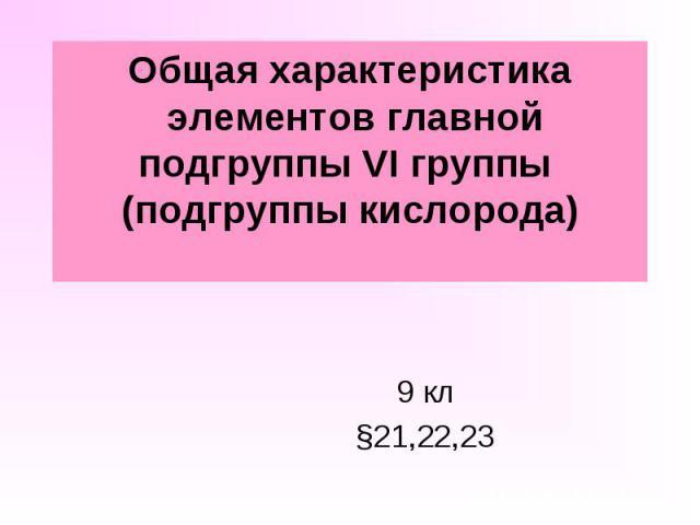 Общая характеристика элементов главной подгруппы VI группы (подгруппы кислорода) 9 кл §21,22,23