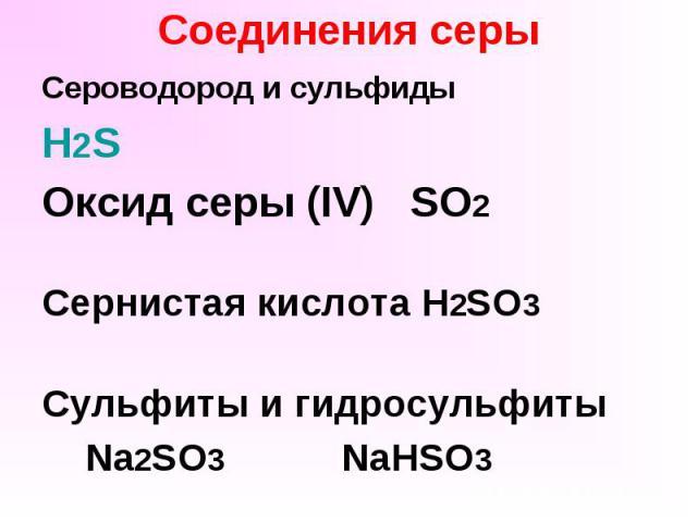 Соединения серы Сероводород и сульфиды H2S Оксид серы (IV) SO2 Сернистая кислота H2SO3 Сульфиты и гидросульфиты Na2SO3 NaHSO3
