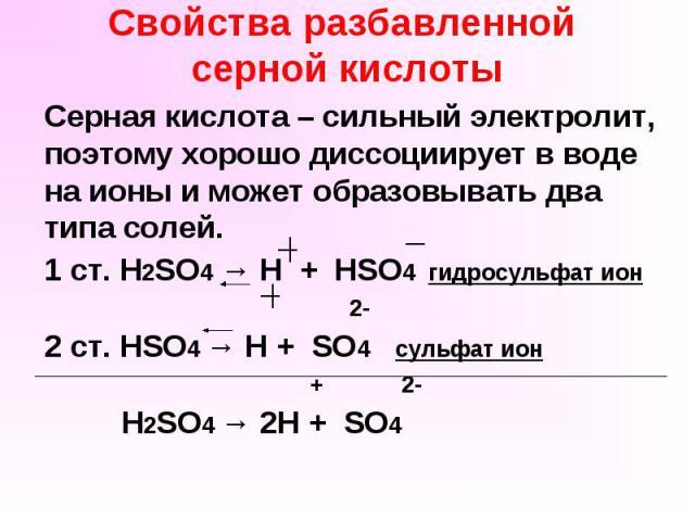 Свойства разбавленной серной кислоты Серная кислота – сильный электролит, поэтому хорошо диссоциирует в воде на ионы и может образовывать два типа солей. 1 ст. H2SO4 → H + HSO4 гидросульфат ион 2- 2 ст. HSO4 → H + SO4 сульфат ион + 2- H2SO4 → 2H + SO4