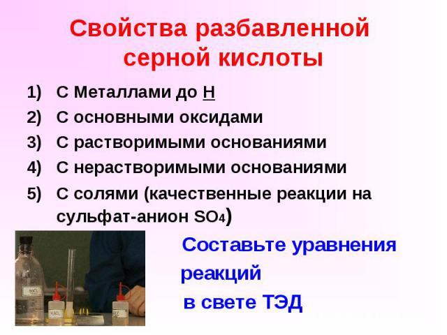 Свойства разбавленной серной кислоты С Металлами до Н С основными оксидами С растворимыми основаниями С нерастворимыми основаниями С солями (качественные реакции на сульфат-анион SO4) Составьте уравнения реакций в свете ТЭД