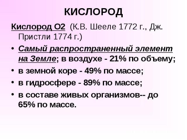 КИСЛОРОД Кислород O2 (К.В. Шееле 1772 г., Дж. Пристли 1774 г.) Самый распространенный элемент на Земле; в воздухе - 21% по объему; в земной коре - 49% по массе; в гидросфере - 89% по массе; в составе живых организмов-- до 65% по массе.