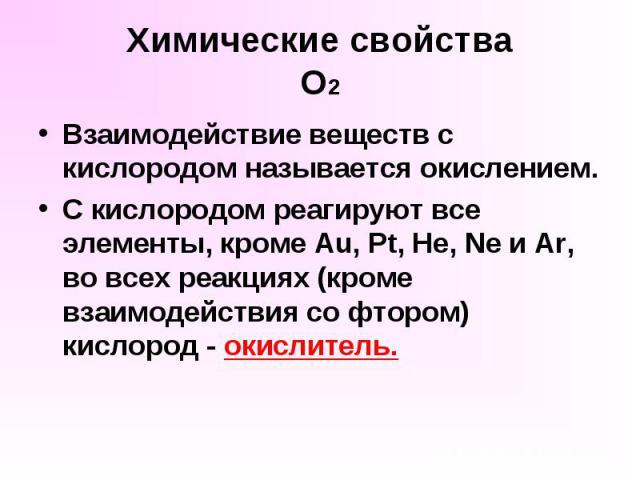 Химические свойства О2 Взаимодействие веществ с кислородом называется окислением. С кислородом реагируют все элементы, кроме Au, Pt, He, Ne и Ar, во всех реакциях (кроме взаимодействия со фтором) кислород - окислитель.