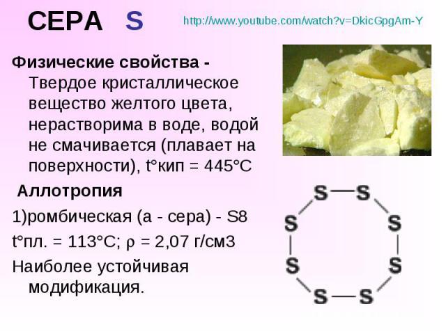 СЕРА S Физические свойства - Твердое кристаллическое вещество желтого цвета, нерастворима в воде, водой не смачивается (плавает на поверхности), t кип = 445 С Аллотропия 1)ромбическая (a - сера) - S8 t пл. = 113 C; = 2,07 г/см3 Наиболее устойчивая м…