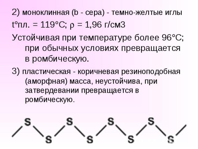 2) моноклинная (b - сера) - темно-желтые иглы t пл. = 119 C; = 1,96 г/см3 Устойчивая при температуре более 96 С; при обычных условиях превращается в ромбическую. 3) пластическая - коричневая резиноподобная (аморфная) масса, неустойчива, при затверде…
