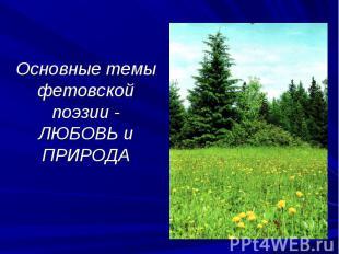 Основные темы фетовской поэзии - ЛЮБОВЬ и ПРИРОДА