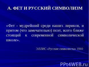 А. ФЕТ И РУССКИЙ СИМВОЛИЗМ «Фет - мудрейший среди наших лириков, и притом (что з