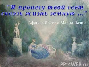 """""""Я пронесу твой свет сквозь жизнь земную ..."""" Афанасий Фет и Мария Лазич"""