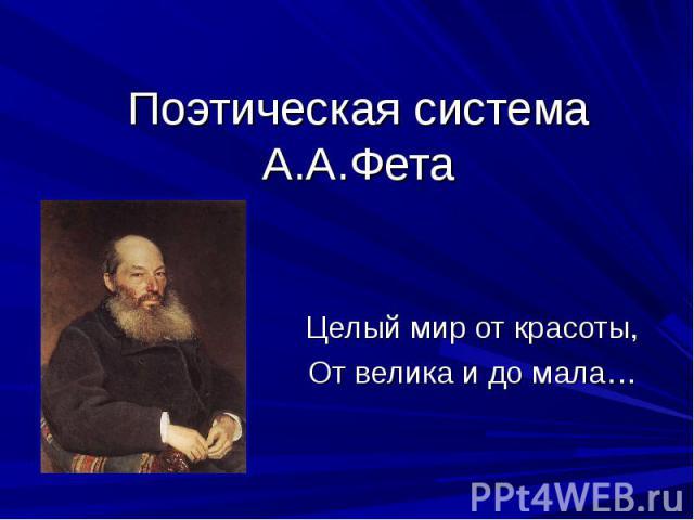 Поэтическая система А.А.Фета Целый мир от красоты, От велика и до мала…