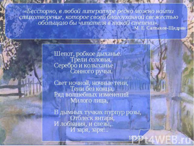 «Бесспорно, в любой литературе редко можно найти стихотворение, которое своей благоуханной свежестью обольщало бы читателя в такой степени». М. Е. Салтыков-Щедрин Шепот, робкое дыханье.  Трели соловья, Серебро и колыханье  Сонного …