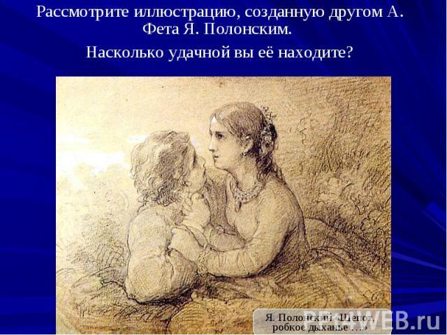 Рассмотрите иллюстрацию, созданную другом А. Фета Я. Полонским. Насколько удачной вы её находите?