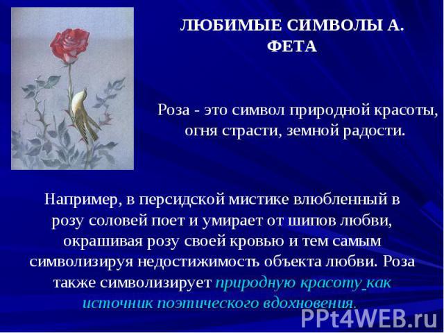ЛЮБИМЫЕ СИМВОЛЫ А. ФЕТА Роза - это символ природной красоты, огня страсти, земной радости. Например, в персидской мистике влюбленный в розу соловей поет и умирает от шипов любви, окрашивая розу своей кровью и тем самым символизируя недостижимость об…