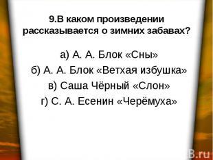 9.В каком произведении рассказывается о зимних забавах? а) А. А. Блок «Сны» б) А