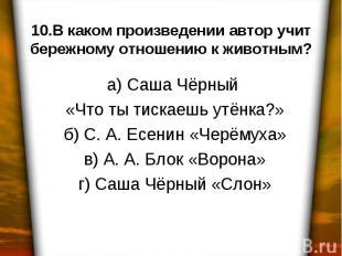 10.В каком произведении автор учит бережному отношению к животным? а) Саша Чёрны