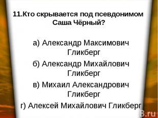 11.Кто скрывается под псевдонимом Саша Чёрный? а) Александр Максимович Гликберг