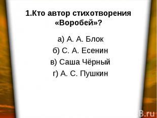 1.Кто автор стихотворения «Воробей»? а) А. А. Блок б) С. А. Есенин в) Саша Чёрны