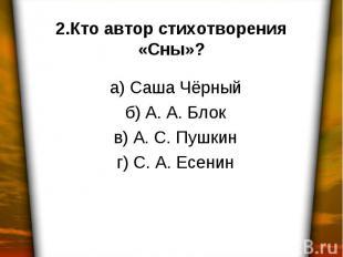 2.Кто автор стихотворения «Сны»? а) Саша Чёрный б) А. А. Блок в) А. С. Пушкин г)