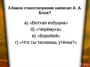 3.Какое стихотворение написал А. А. Блок? а) «Ветхая избушка» б) «Черёмуха» в) «