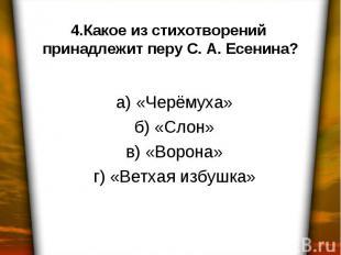 4.Какое из стихотворений принадлежит перу С. А. Есенина? а) «Черёмуха» б) «Слон»