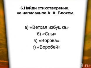 6.Найди стихотворение, не написанное А. А. Блоком. а) «Ветхая избушка» б) «Сны»