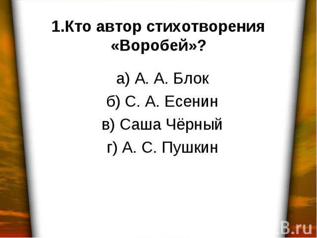 1.Кто автор стихотворения «Воробей»? а) А. А. Блок б) С. А. Есенин в) Саша Чёрный г) А. С. Пушкин