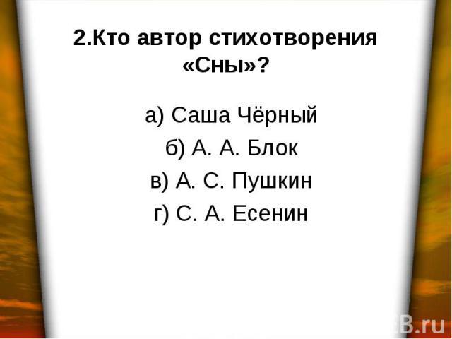 2.Кто автор стихотворения «Сны»? а) Саша Чёрный б) А. А. Блок в) А. С. Пушкин г) С. А. Есенин