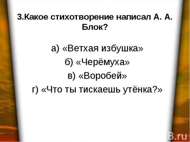 3.Какое стихотворение написал А. А. Блок? а) «Ветхая избушка» б) «Черёмуха» в) «Воробей» г) «Что ты тискаешь утёнка?»