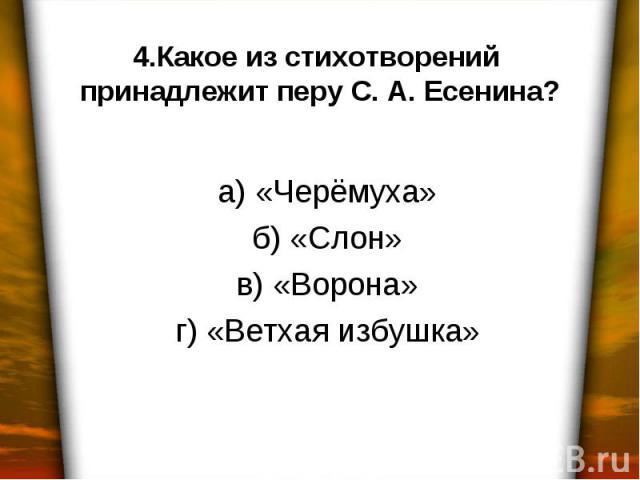 4.Какое из стихотворений принадлежит перу С. А. Есенина? а) «Черёмуха» б) «Слон» в) «Ворона» г) «Ветхая избушка»