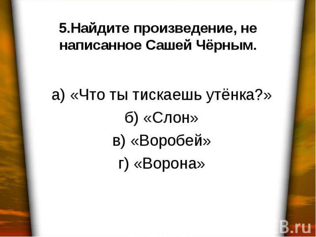 5.Найдите произведение, не написанное Сашей Чёрным. а) «Что ты тискаешь утёнка?» б) «Слон» в) «Воробей» г) «Ворона»