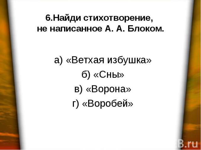 6.Найди стихотворение, не написанное А. А. Блоком. а) «Ветхая избушка» б) «Сны» в) «Ворона» г) «Воробей»