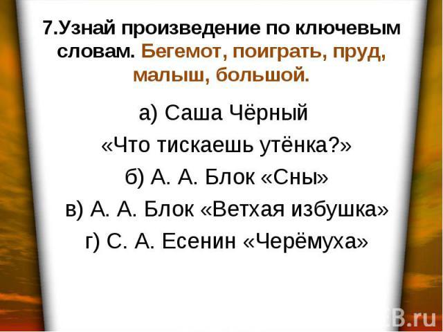 7.Узнай произведение по ключевым словам. Бегемот, поиграть, пруд, малыш, большой. а) Саша Чёрный «Что тискаешь утёнка?» б) А. А. Блок «Сны» в) А. А. Блок «Ветхая избушка» г) С. А. Есенин «Черёмуха»