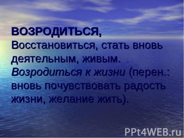 ВОЗРОДИТЬСЯ, Восстановиться, стать вновь деятельным, живым. Возродиться к жизни (перен.: вновь почувствовать радость жизни, желание жить).