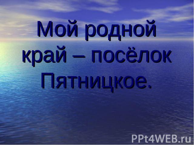 Мой родной край – посёлок Пятницкое.