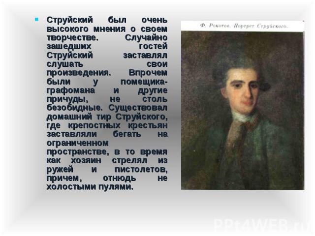 Струйский был очень высокого мнения о своем творчестве. Случайно зашедших гостей Струйский заставлял слушать свои произведения. Впрочем были у помещика-графомана и другие причуды, не столь безобидные. Существовал домашний тир Струйского, где крепост…