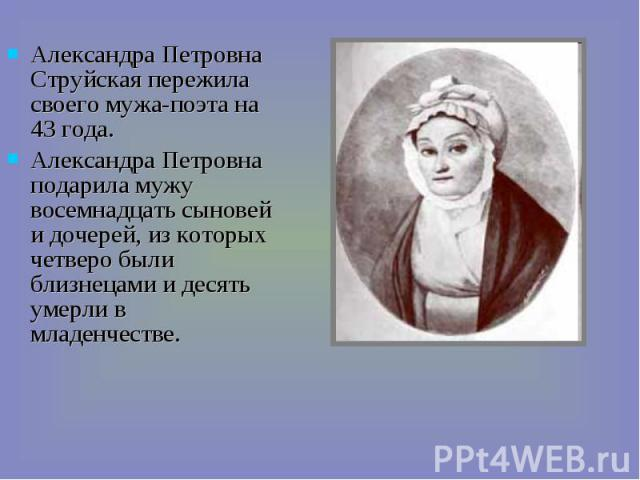 Александра Петровна Струйская пережила своего мужа-поэта на 43 года. Александра Петровна подарила мужу восемнадцать сыновей и дочерей, из которых четверо были близнецами и десять умерли в младенчестве.