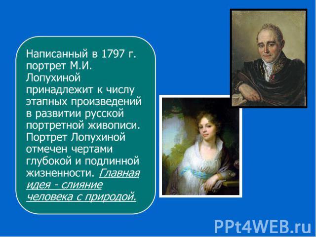Написанный в 1797 г. портрет М.И. Лопухиной принадлежит к числу этапных произведений в развитии русской портретной живописи. Портрет Лопухиной отмечен чертами глубокой и подлинной жизненности. Главная идея - слияние человека с природой.