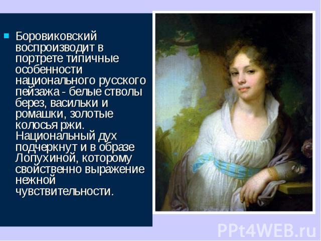 Боровиковский воспроизводит в портрете типичные особенности национального русского пейзажа - белые стволы берез, васильки и ромашки, золотые колосья ржи. Национальный дух подчеркнут и в образе Лопухиной, которому свойственно выражение нежной чувст…