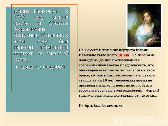 Мария Ивановна в 1797 году вышла замуж за Степана Авраамовича Лопухина, И именно в этом году был написан знаменитый портрет - по заказу её мужа, в связи со свадьбой. На момент написания портрета Марии Ивановне было всего 18 лет. По немногим дошедшим…