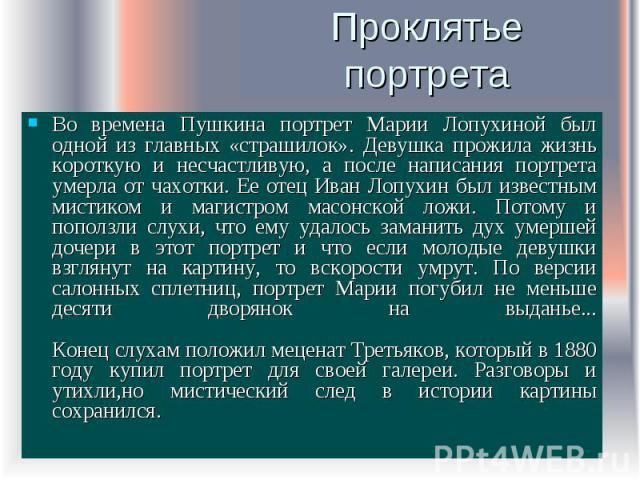 Проклятье портрета Во времена Пушкина портрет Марии Лопухиной был одной из главных «страшилок». Девушка прожила жизнь короткую и несчастливую, а после написания портрета умерла от чахотки. Ее отец Иван Лопухин был известным мистиком и магистром масо…
