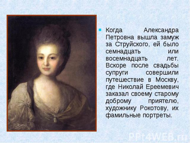 Когда Александра Петровна вышла замуж за Струйского, ей было семнадцать или восемнадцать лет. Вскоре после свадьбы супруги совершили путешествие в Москву, где Николай Ереемевич заказал своему старому доброму приятелю, художнику Рокотову, их фамильны…