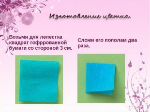 Изготовление цветка. Возьми для лепестка квадрат гофррованной бумаги состороной