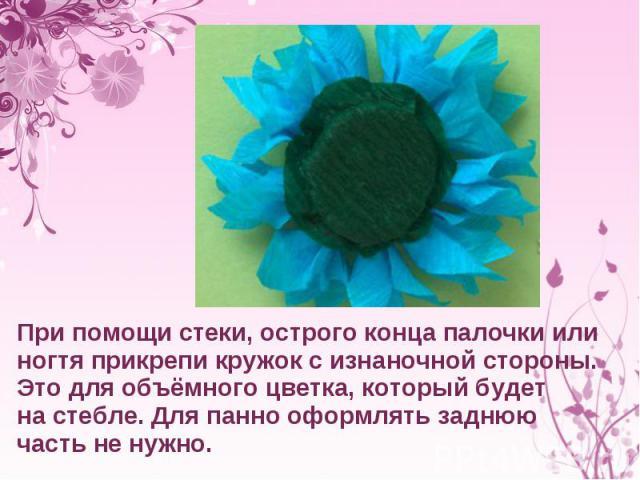 При помощи стеки, острого конца палочки или ногтя прикрепи кружок сизнаночной стороны. Это для объёмного цветка, который будет настебле. Для панно оформлять заднюю часть ненужно.